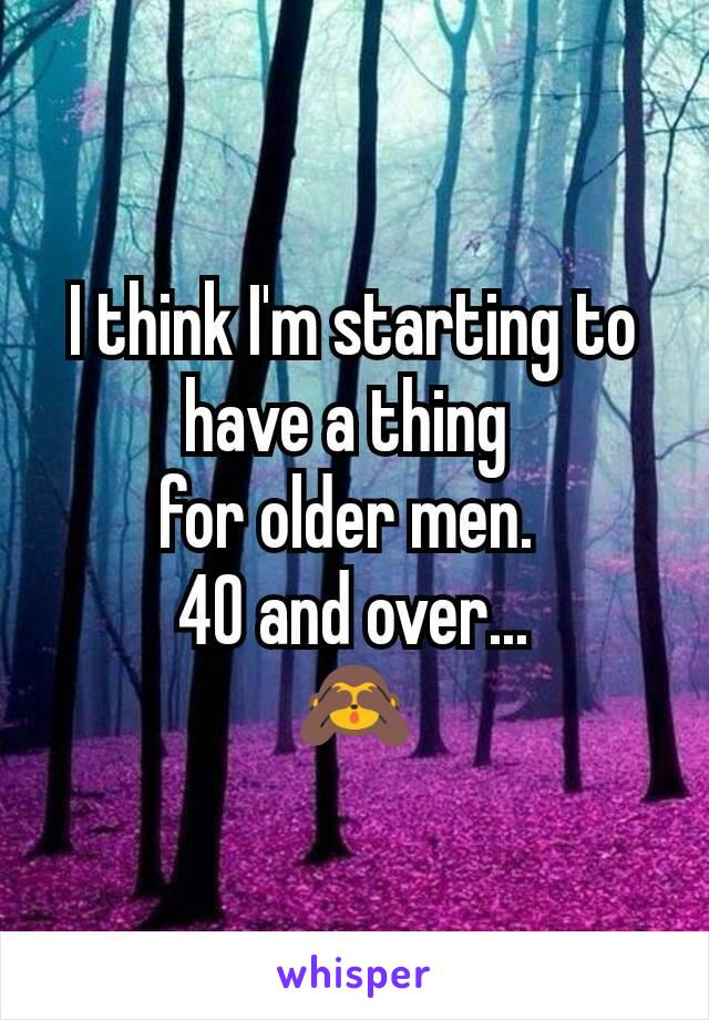 I think I'm starting to have a thing  for older men.  40 and over... 🙈