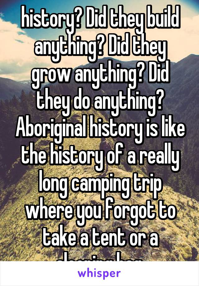 history? Did they build anything? Did they grow anything? Did they do anything? Aboriginal history is like the history of a really long camping trip where you forgot to take a tent or a sleeping bag.