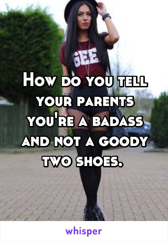 How do you tell your parents you're a badass and not a goody two shoes.