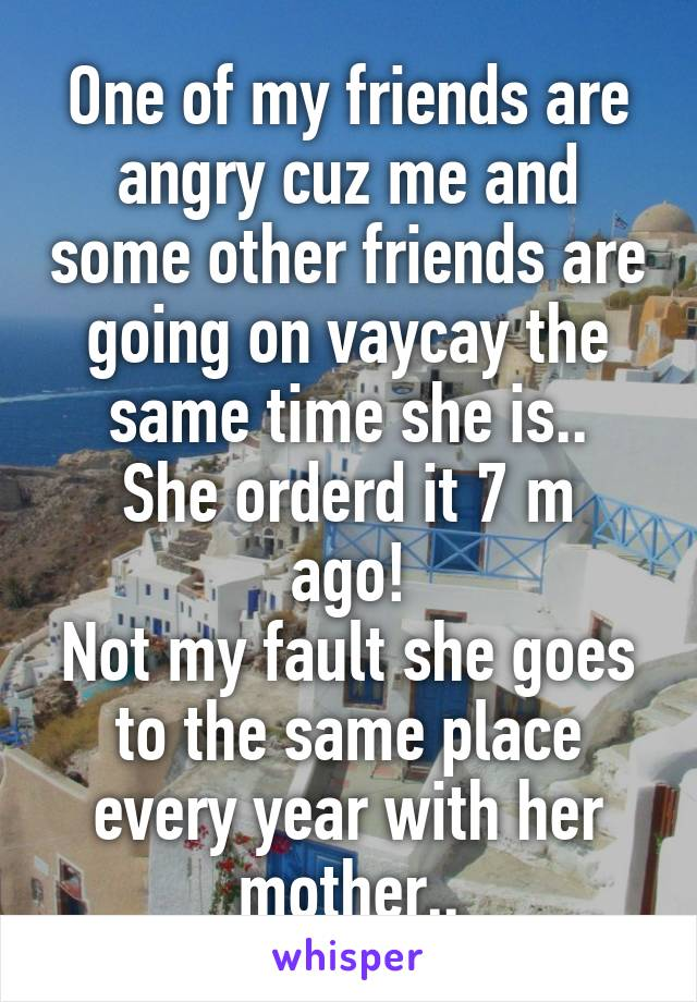 One of my friends are angry cuz me and some other friends are going on vaycay the same time she is.. She orderd it 7 m ago! Not my fault she goes to the same place every year with her mother..