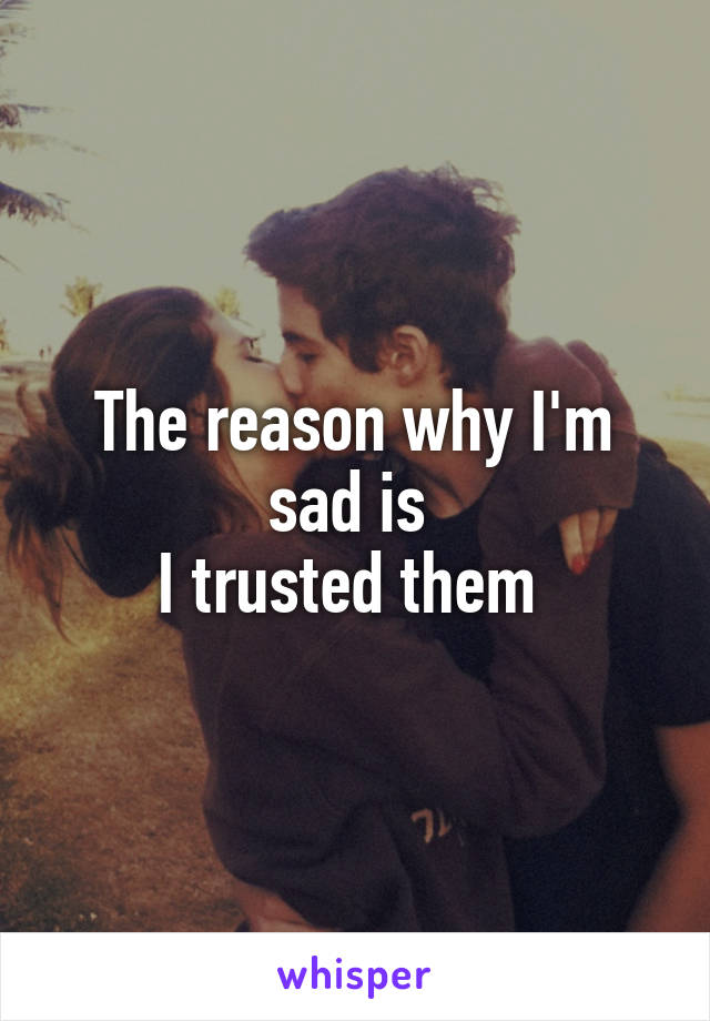 The reason why I'm sad is  I trusted them