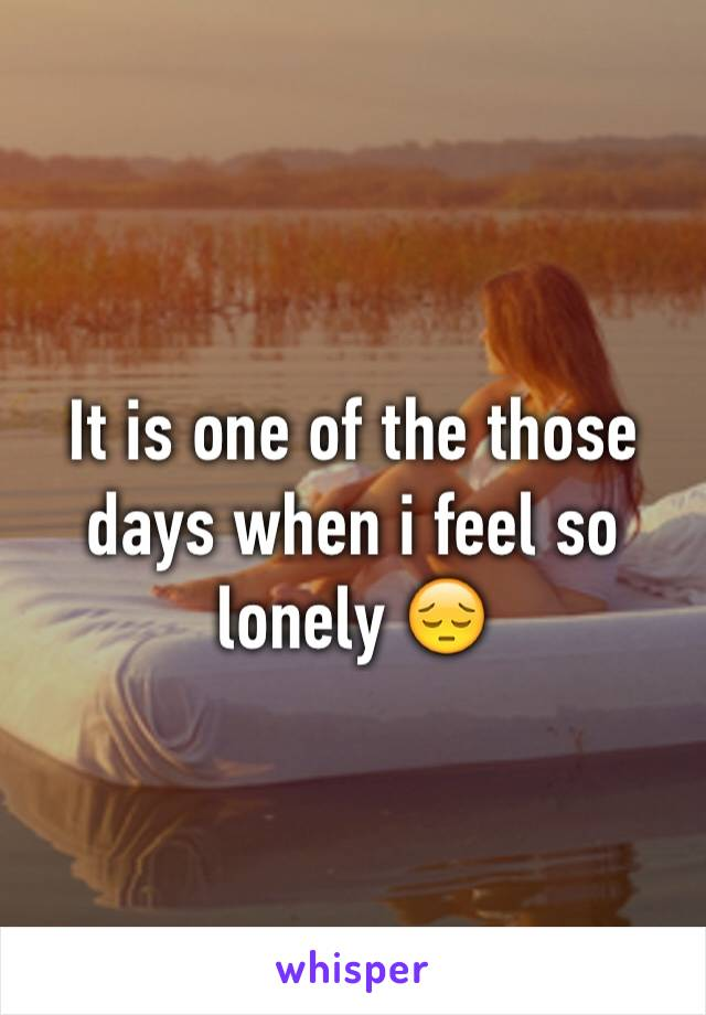 It is one of the those days when i feel so lonely 😔