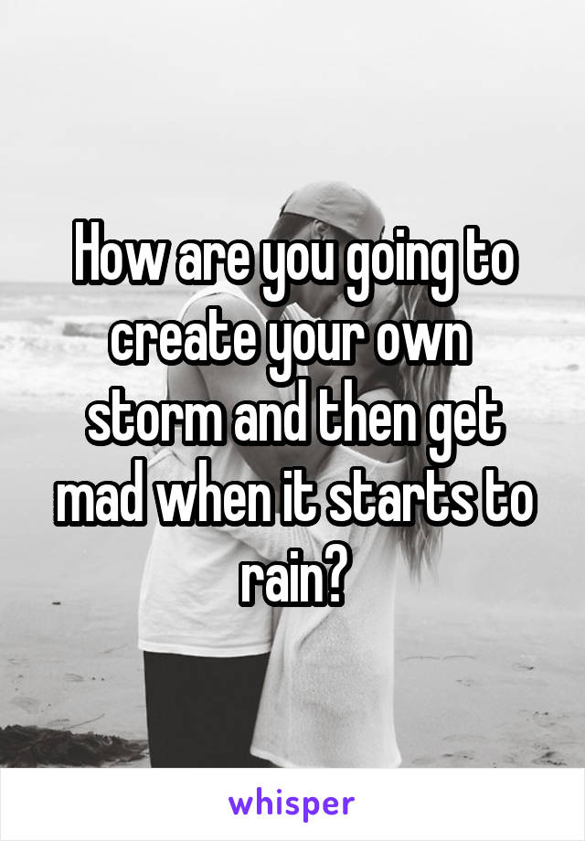How are you going to create your own  storm and then get mad when it starts to rain?
