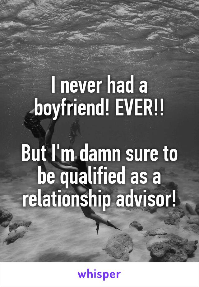 I never had a boyfriend! EVER!!  But I'm damn sure to be qualified as a relationship advisor!