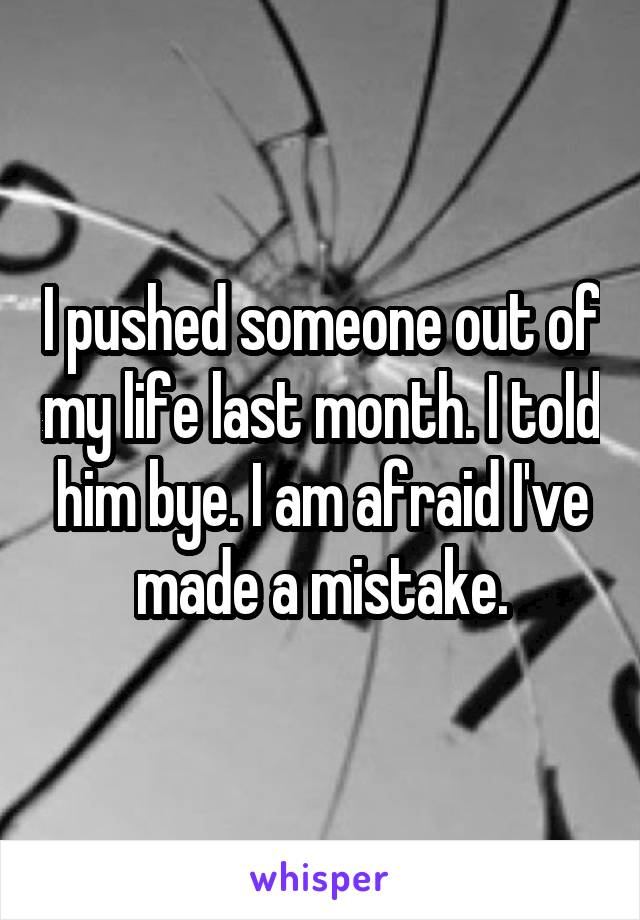 I pushed someone out of my life last month. I told him bye. I am afraid I've made a mistake.