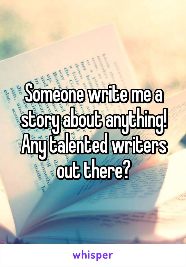Someone write me a story about anything! Any talented writers out there?