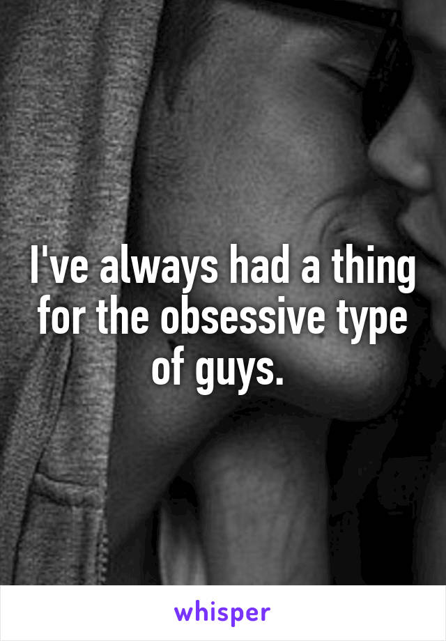 I've always had a thing for the obsessive type of guys.