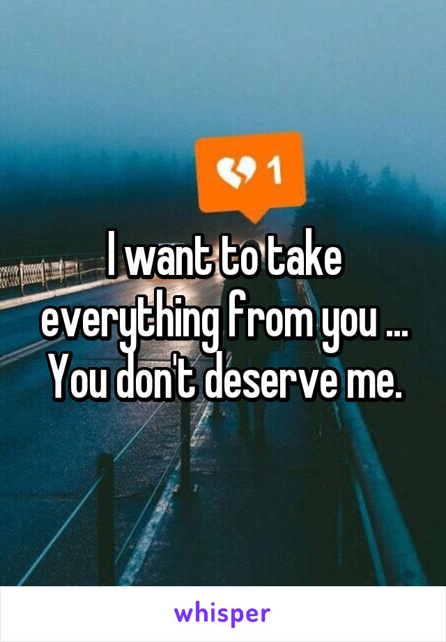 I want to take everything from you ... You don't deserve me.