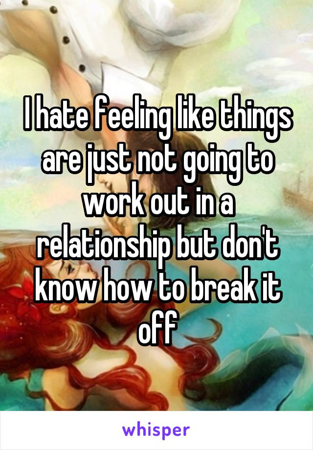 I hate feeling like things are just not going to work out in a relationship but don't know how to break it off