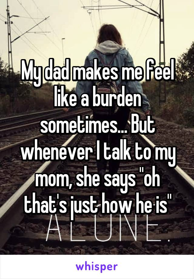 """My dad makes me feel like a burden sometimes... But whenever I talk to my mom, she says """"oh that's just how he is"""""""