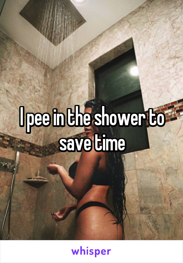 I pee in the shower to save time
