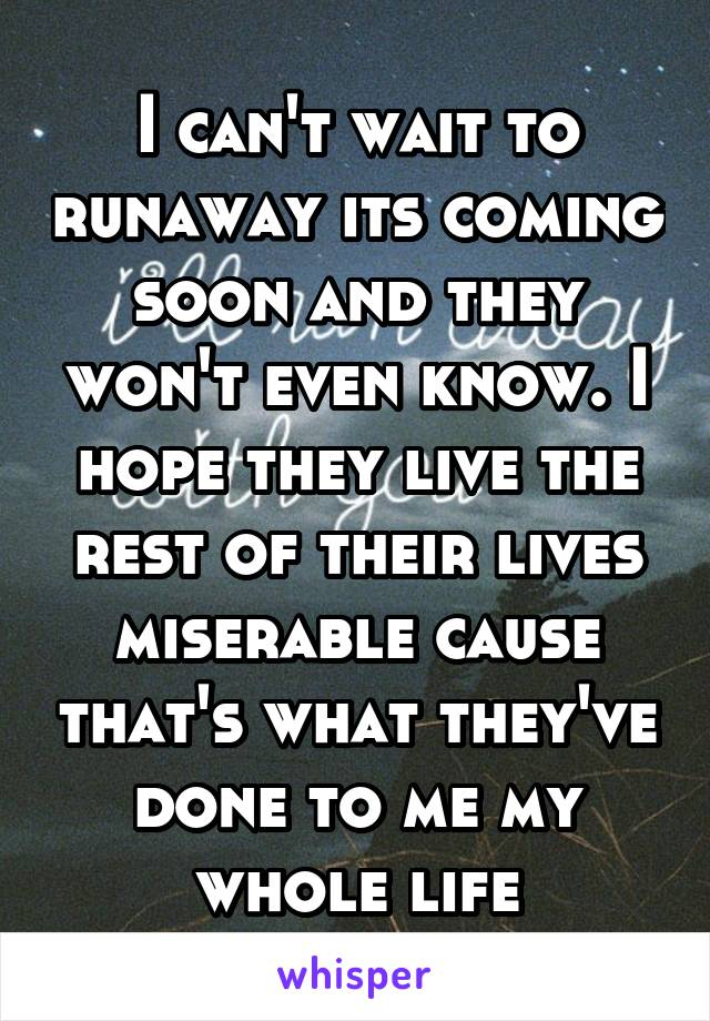 I can't wait to runaway its coming soon and they won't even know. I hope they live the rest of their lives miserable cause that's what they've done to me my whole life