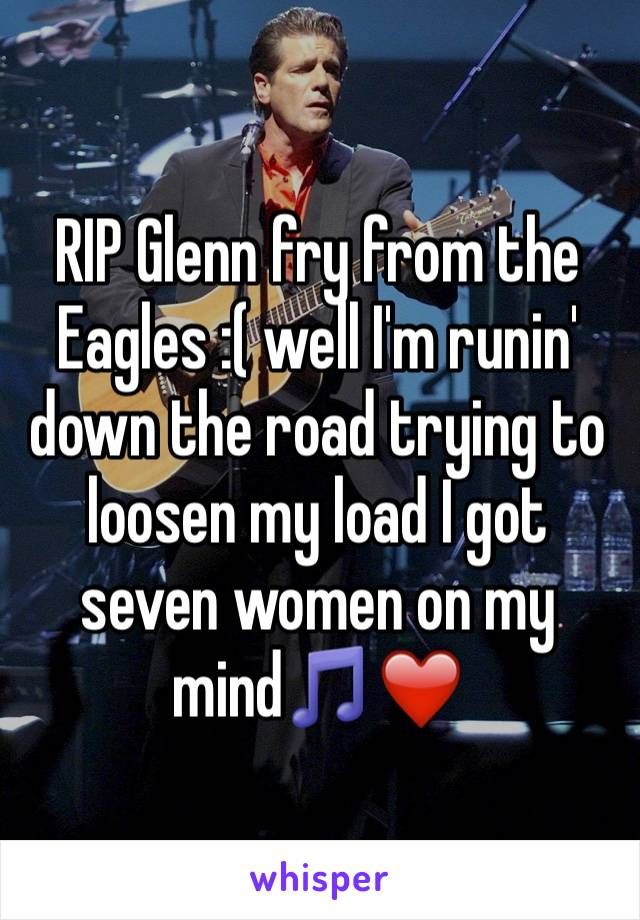 RIP Glenn fry from the Eagles :( well I'm runin' down the road trying to loosen my load I got seven women on my mind🎵❤️