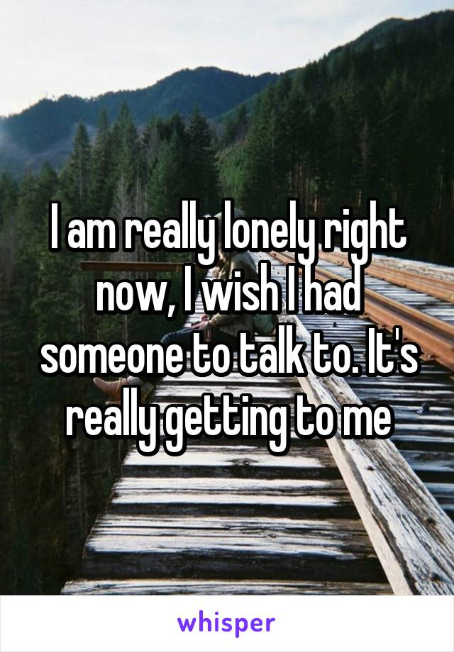 I am really lonely right now, I wish I had someone to talk to. It's really getting to me