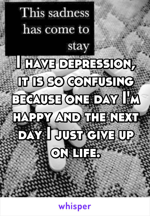 I have depression, it is so confusing because one day I'm happy and the next day I just give up on life.