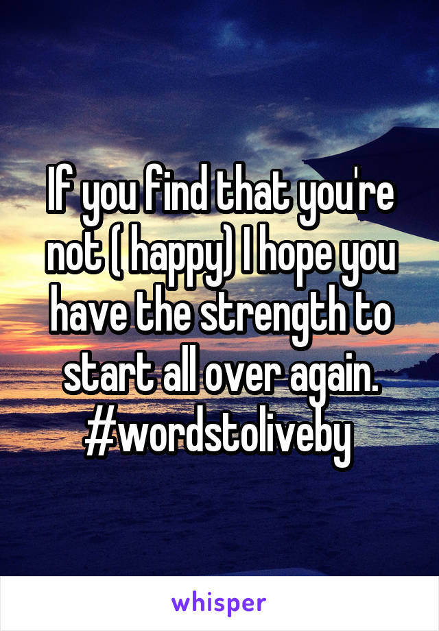 If you find that you're not ( happy) I hope you have the strength to start all over again. #wordstoliveby