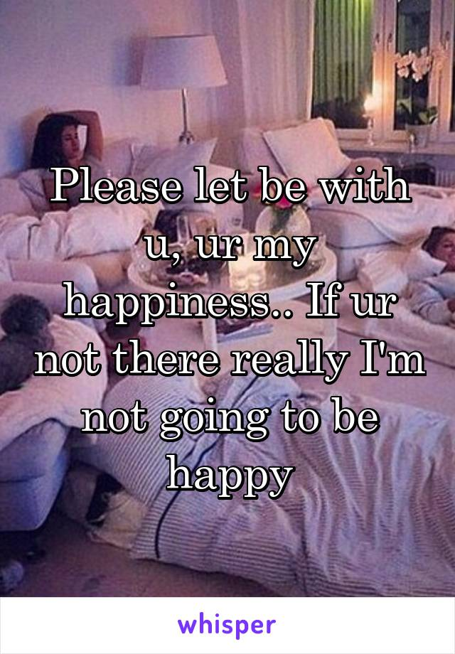 Please let be with u, ur my happiness.. If ur not there really I'm not going to be happy