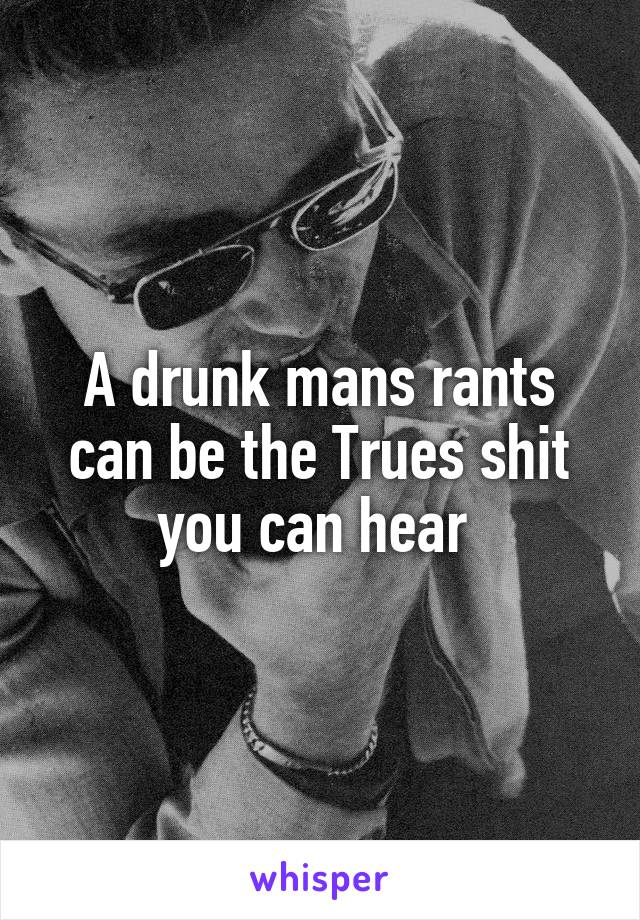 A drunk mans rants can be the Trues shit you can hear