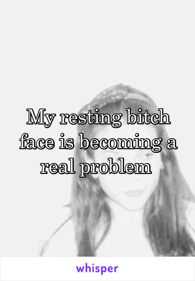 My resting bitch face is becoming a real problem