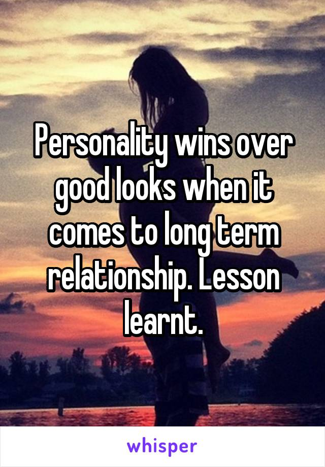 Personality wins over good looks when it comes to long term relationship. Lesson learnt.