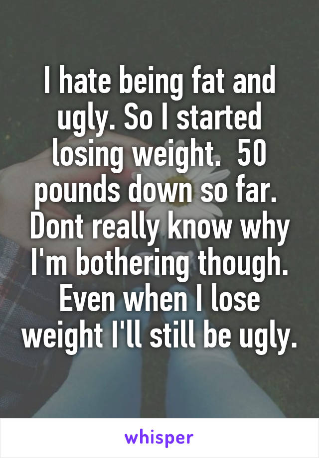I hate being fat and ugly. So I started losing weight.  50 pounds down so far.  Dont really know why I'm bothering though. Even when I lose weight I'll still be ugly.