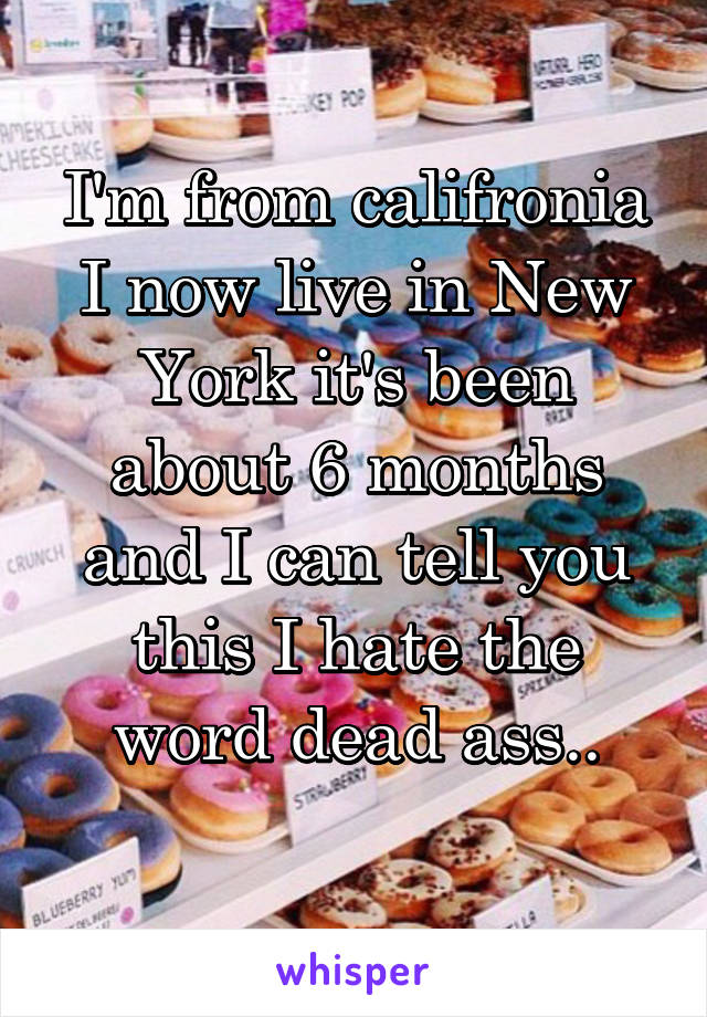 I'm from califronia I now live in New York it's been about 6 months and I can tell you this I hate the word dead ass..