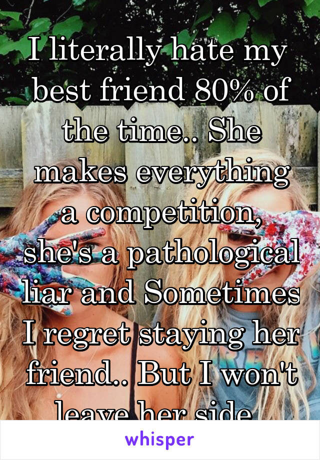 I literally hate my  best friend 80% of the time.. She makes everything a competition, she's a pathological liar and Sometimes I regret staying her friend.. But I won't leave her side.