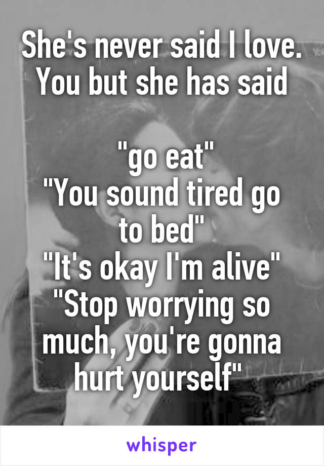 """She's never said I love. You but she has said   """"go eat"""" """"You sound tired go to bed"""" """"It's okay I'm alive"""" """"Stop worrying so much, you're gonna hurt yourself"""""""