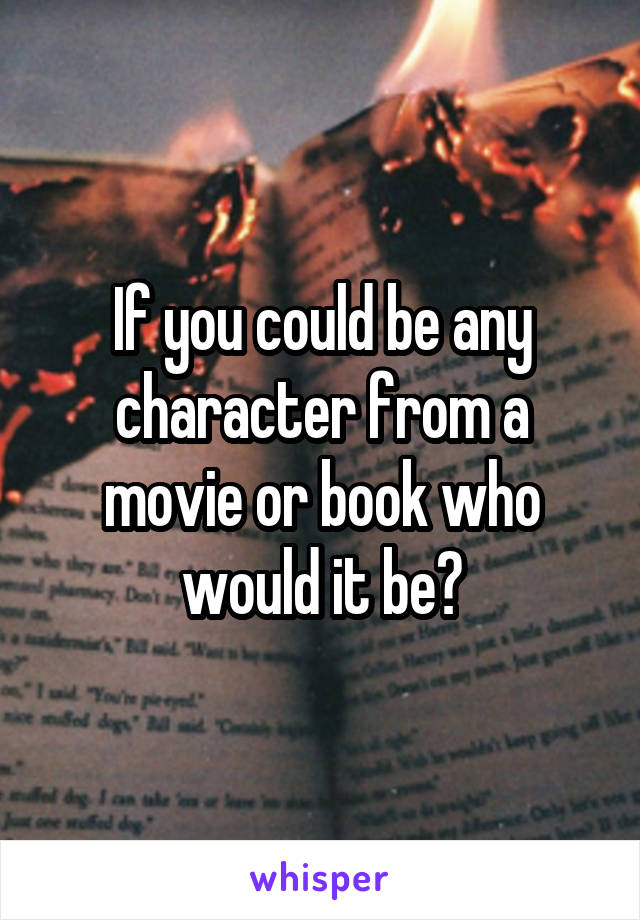 If you could be any character from a movie or book who would it be?