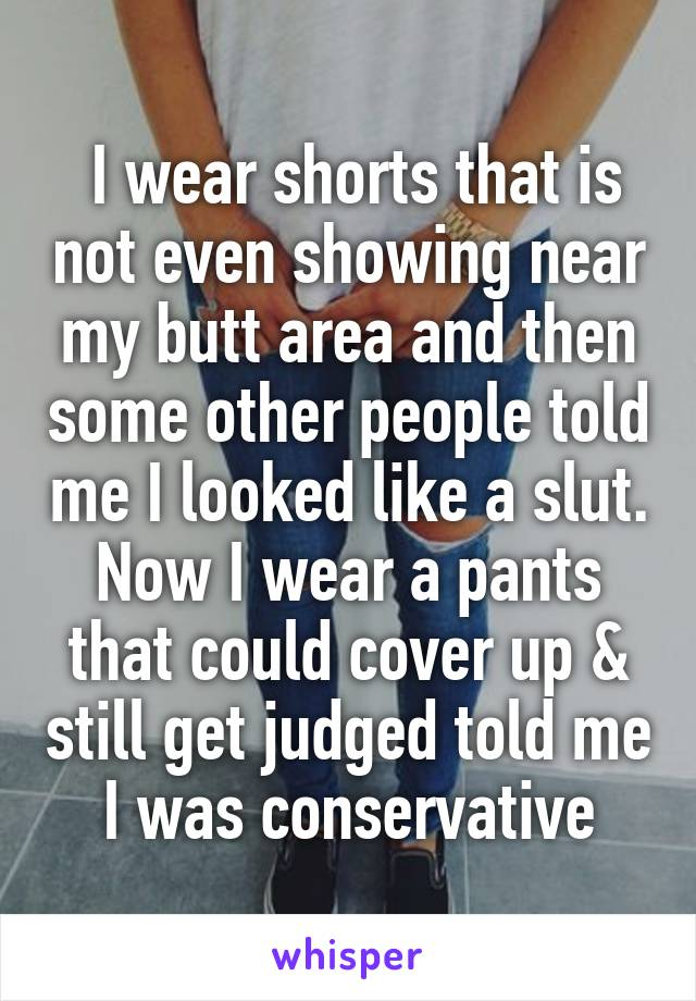 I wear shorts that is not even showing near my butt area and then some other people told me I looked like a slut. Now I wear a pants that could cover up & still get judged told me I was conservative