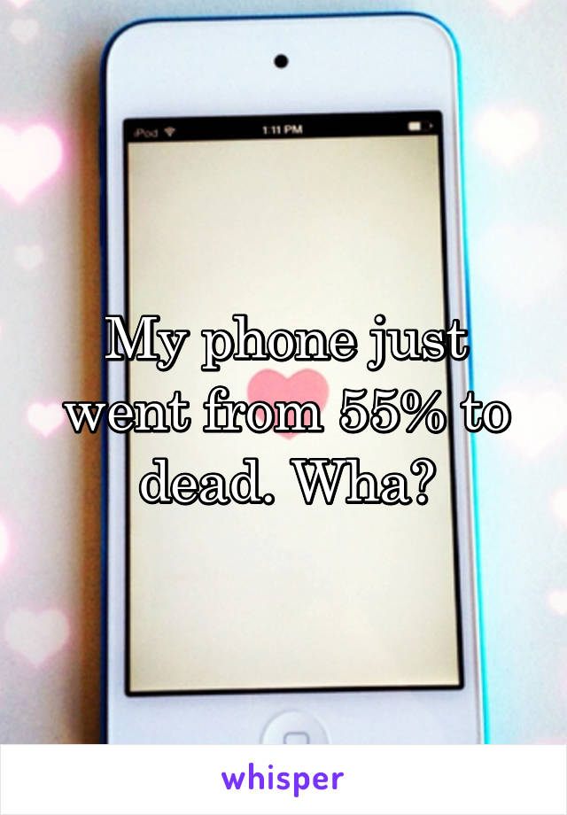 My phone just went from 55% to dead. Wha?