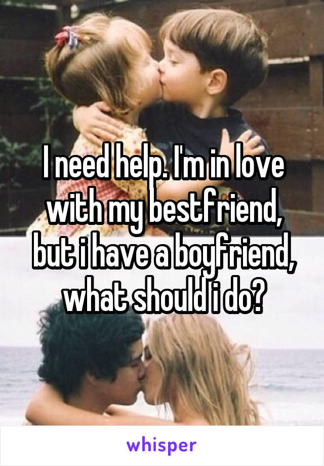 I need help. I'm in love with my bestfriend, but i have a boyfriend, what should i do?