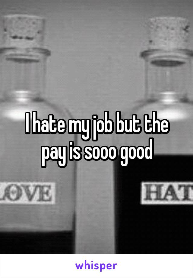 I hate my job but the pay is sooo good