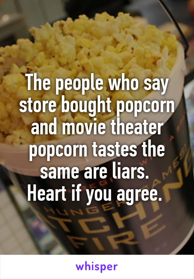 The people who say store bought popcorn and movie theater popcorn tastes the same are liars.  Heart if you agree.