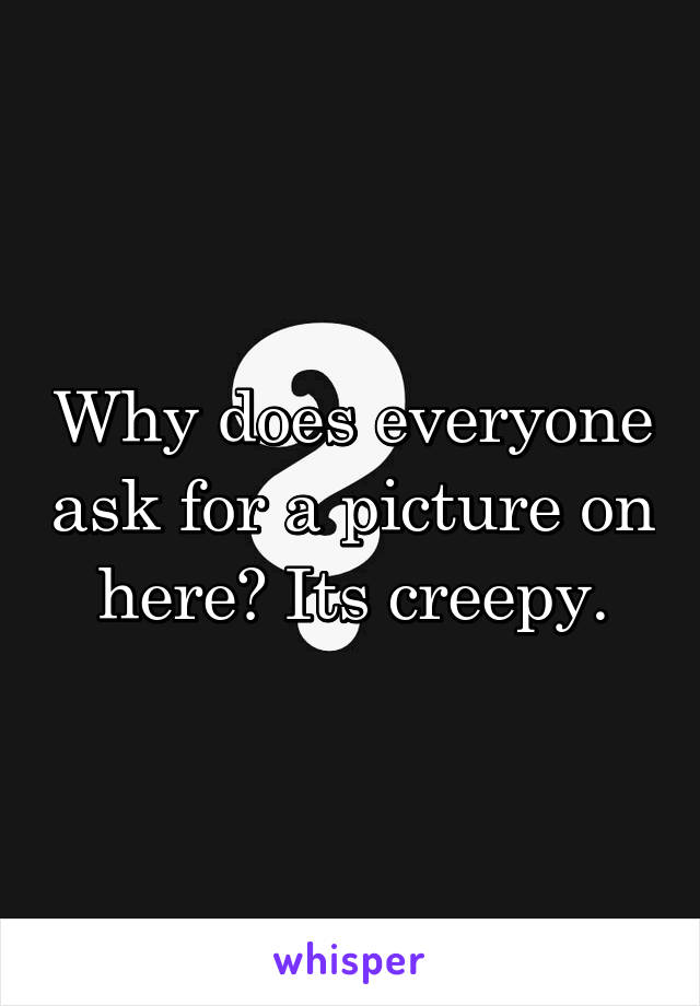 Why does everyone ask for a picture on here? Its creepy.