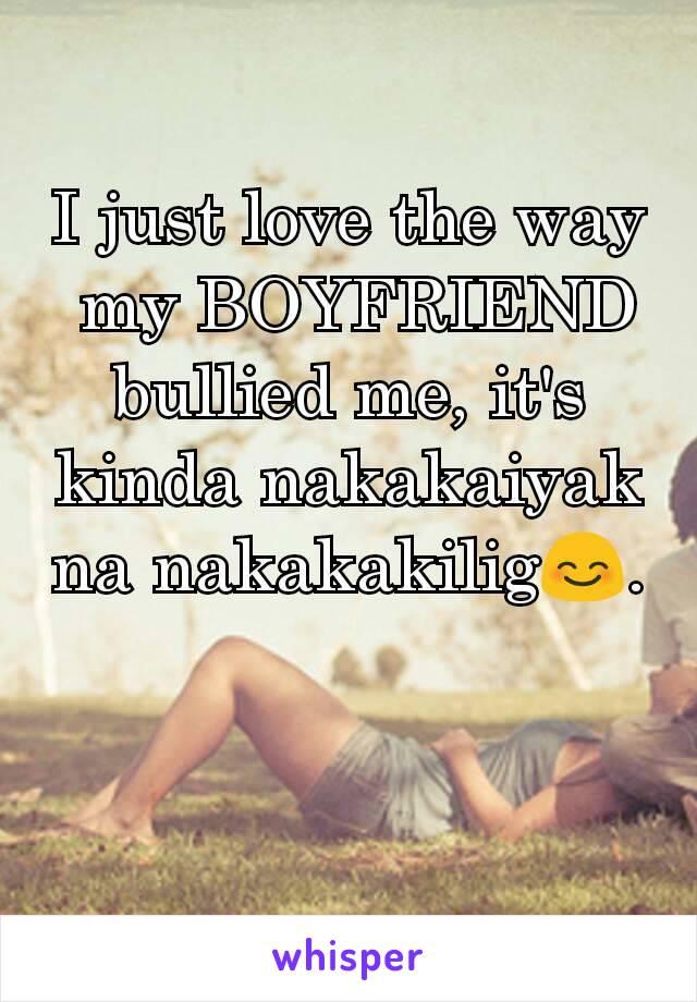 I just love the way  my BOYFRIEND bullied me, it's kinda nakakaiyak na nakakakilig😊.
