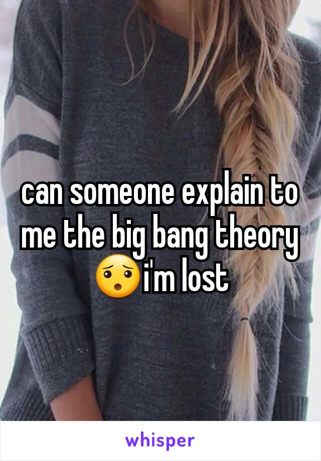can someone explain to me the big bang theory😯i'm lost