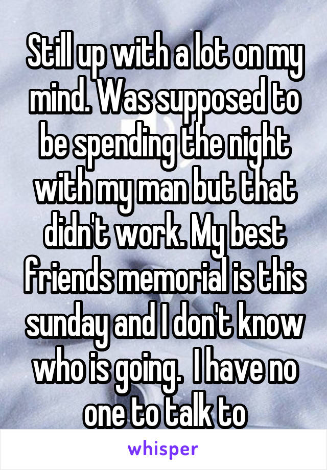 Still up with a lot on my mind. Was supposed to be spending the night with my man but that didn't work. My best friends memorial is this sunday and I don't know who is going.  I have no one to talk to