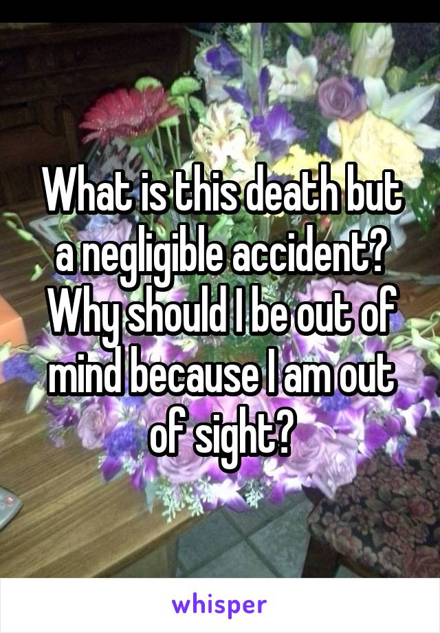 What is this death but a negligible accident? Why should I be out of mind because I am out of sight?