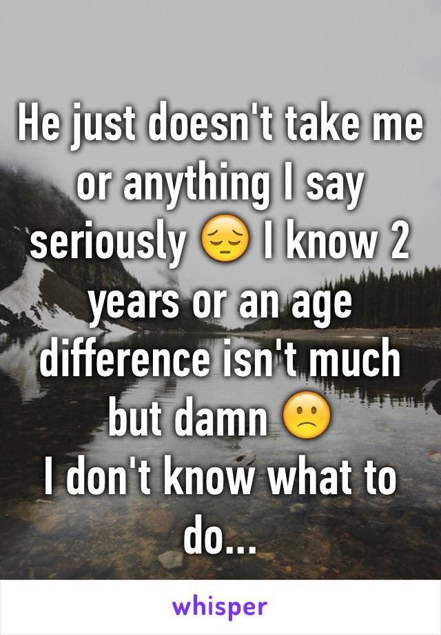 He just doesn't take me or anything I say seriously 😔 I know 2 years or an age difference isn't much but damn 🙁  I don't know what to do...