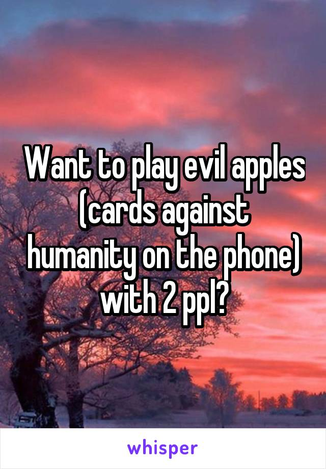Want to play evil apples (cards against humanity on the phone) with 2 ppl?