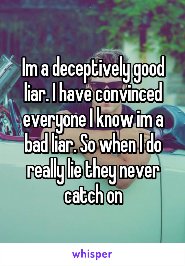 Im a deceptively good liar. I have convinced everyone I know im a bad liar. So when I do really lie they never catch on