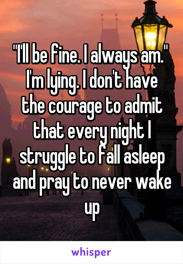 """I'll be fine. I always am.""  I'm lying. I don't have the courage to admit that every night I struggle to fall asleep and pray to never wake up"