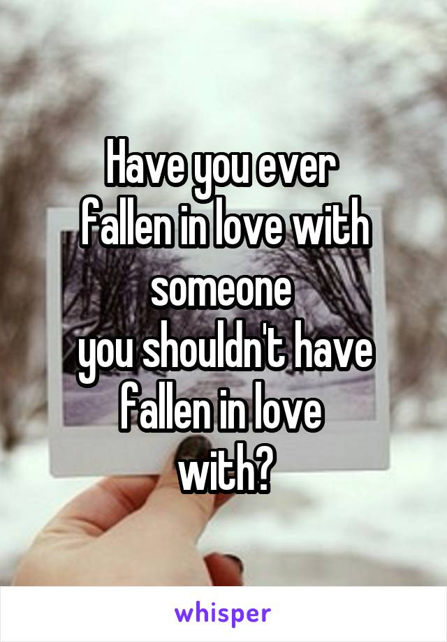 Have you ever  fallen in love with someone  you shouldn't have fallen in love  with?