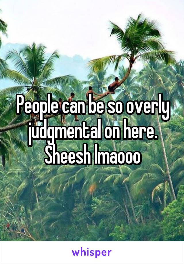 People can be so overly judgmental on here. Sheesh lmaooo