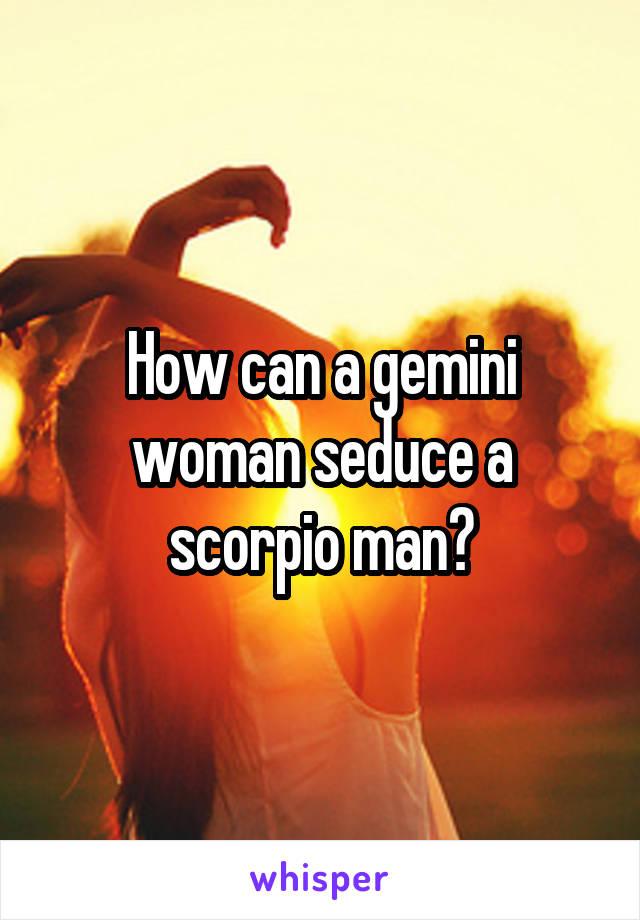 How can a gemini woman seduce a scorpio man?
