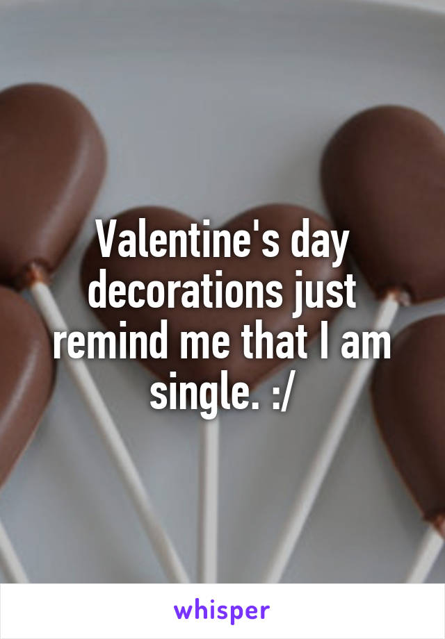 Valentine's day decorations just remind me that I am single. :/