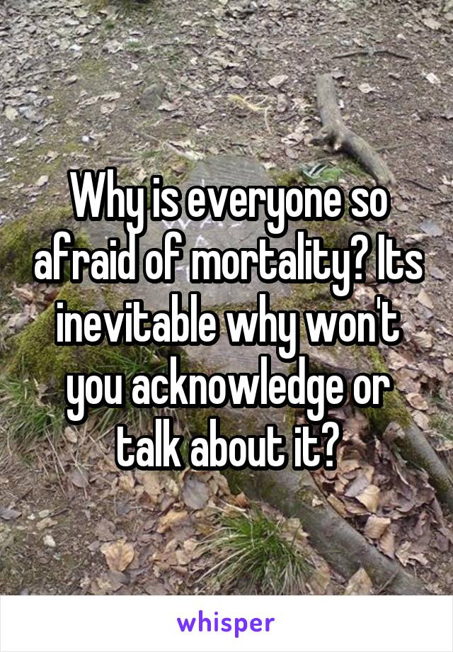 Why is everyone so afraid of mortality? Its inevitable why won't you acknowledge or talk about it?