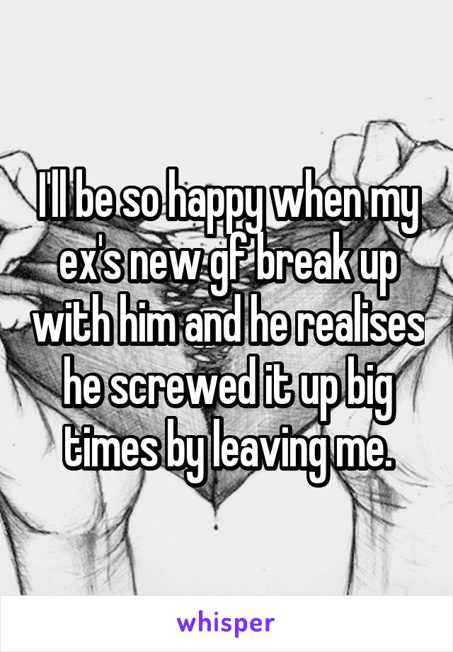 I'll be so happy when my ex's new gf break up with him and he realises he screwed it up big times by leaving me.