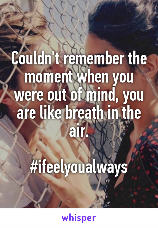 Couldn't remember the moment when you were out of mind, you are like breath in the air.  #ifeelyoualways